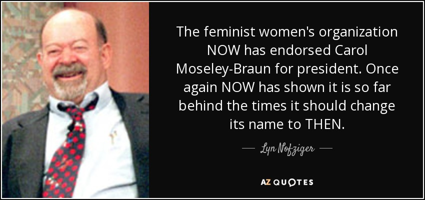 The feminist women's organization NOW has endorsed Carol Moseley-Braun for president. Once again NOW has shown it is so far behind the times it should change its name to THEN. - Lyn Nofziger