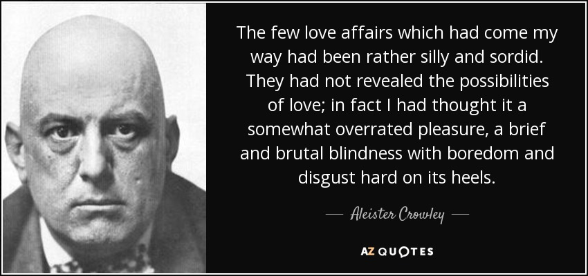 The few love affairs which had come my way had been rather silly and sordid. They had not revealed the possibilities of love; in fact I had thought it a somewhat overrated pleasure, a brief and brutal blindness with boredom and disgust hard on its heels. - Aleister Crowley