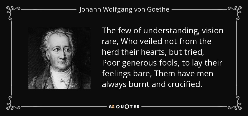 The few of understanding, vision rare, Who veiled not from the herd their hearts, but tried, Poor generous fools, to lay their feelings bare, Them have men always burnt and crucified. - Johann Wolfgang von Goethe