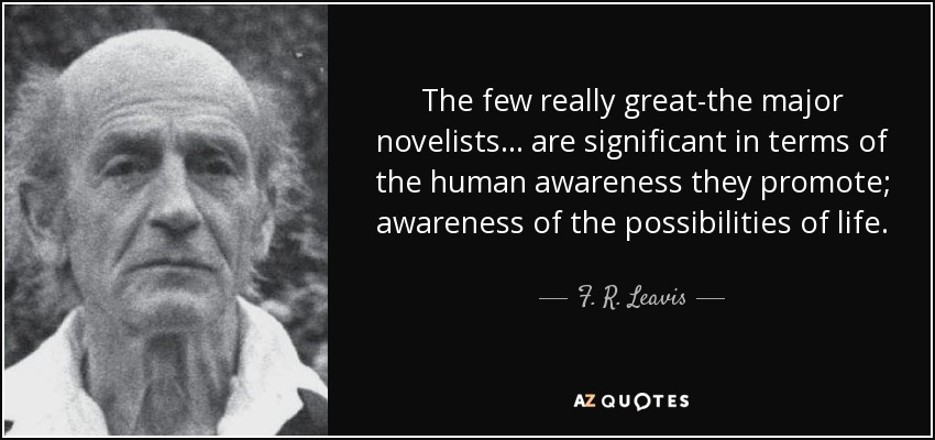 The few really great-the major novelists ... are significant in terms of the human awareness they promote; awareness of the possibilities of life. - F. R. Leavis