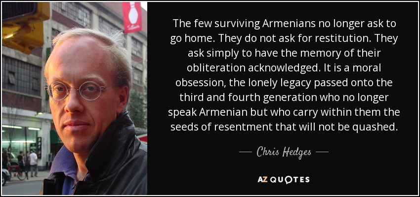The few surviving Armenians no longer ask to go home. They do not ask for restitution. They ask simply to have the memory of their obliteration acknowledged. It is a moral obsession, the lonely legacy passed onto the third and fourth generation who no longer speak Armenian but who carry within them the seeds of resentment that will not be quashed. - Chris Hedges