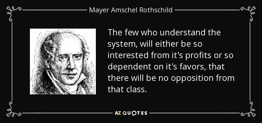 The few who understand the system, will either be so interested from it's profits or so dependent on it's favors, that there will be no opposition from that class. - Mayer Amschel Rothschild