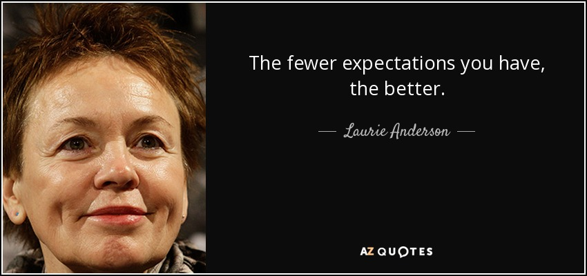 The fewer expectations you have, the better. - Laurie Anderson