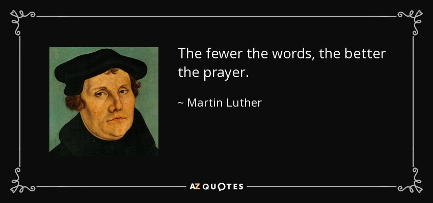 The fewer the words, the better the prayer. - Martin Luther