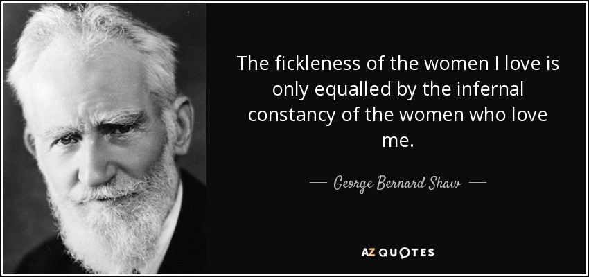 The fickleness of the women I love is only equalled by the infernal constancy of the women who love me. - George Bernard Shaw