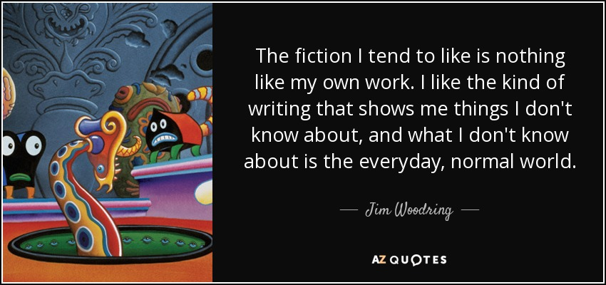 The fiction I tend to like is nothing like my own work. I like the kind of writing that shows me things I don't know about, and what I don't know about is the everyday, normal world. - Jim Woodring