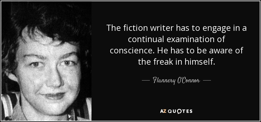 The fiction writer has to engage in a continual examination of conscience. He has to be aware of the freak in himself. - Flannery O'Connor