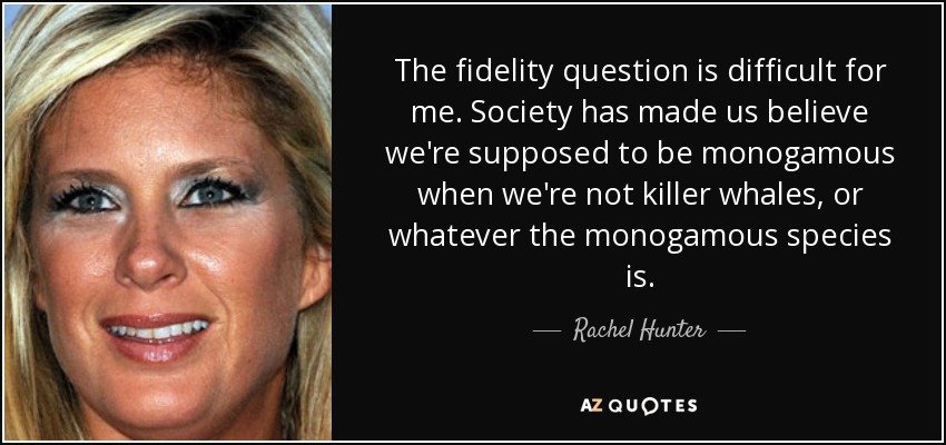 The fidelity question is difficult for me. Society has made us believe we're supposed to be monogamous when we're not killer whales, or whatever the monogamous species is. - Rachel Hunter