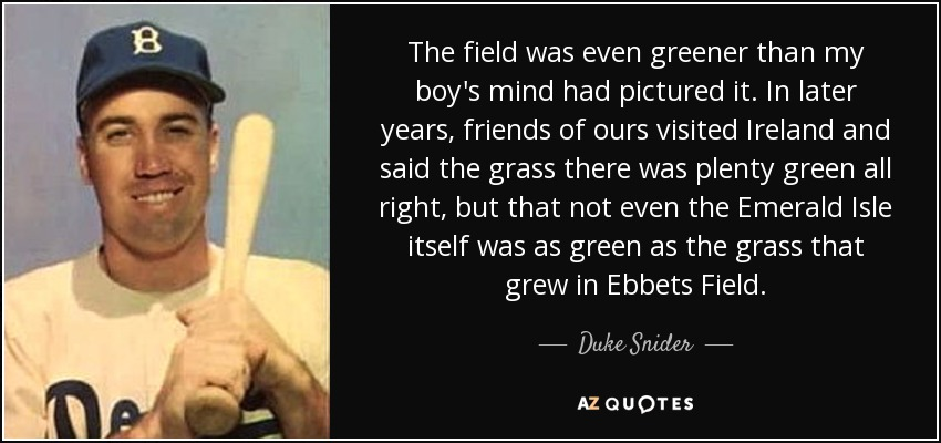 The field was even greener than my boy's mind had pictured it. In later years, friends of ours visited Ireland and said the grass there was plenty green all right, but that not even the Emerald Isle itself was as green as the grass that grew in Ebbets Field. - Duke Snider
