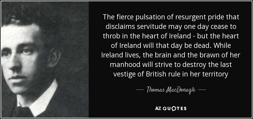 The fierce pulsation of resurgent pride that disclaims servitude may one day cease to throb in the heart of Ireland - but the heart of Ireland will that day be dead. While Ireland lives, the brain and the brawn of her manhood will strive to destroy the last vestige of British rule in her territory - Thomas MacDonagh