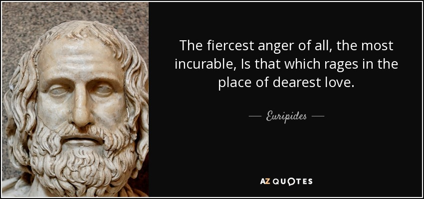 The fiercest anger of all, the most incurable, Is that which rages in the place of dearest love. - Euripides