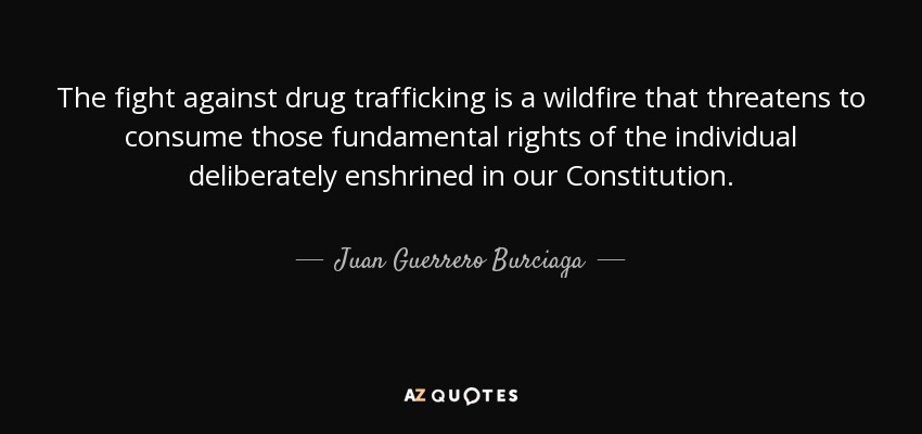 The fight against drug trafficking is a wildfire that threatens to consume those fundamental rights of the individual deliberately enshrined in our Constitution. - Juan Guerrero Burciaga