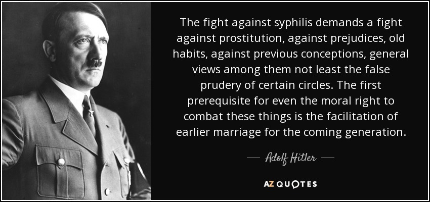 The fight against syphilis demands a fight against prostitution, against prejudices, old habits, against previous conceptions, general views among them not least the false prudery of certain circles. The first prerequisite for even the moral right to combat these things is the facilitation of earlier marriage for the coming generation. - Adolf Hitler
