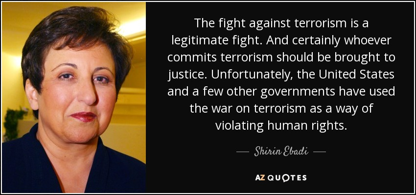 The fight against terrorism is a legitimate fight. And certainly whoever commits terrorism should be brought to justice. Unfortunately, the United States and a few other governments have used the war on terrorism as a way of violating human rights. - Shirin Ebadi