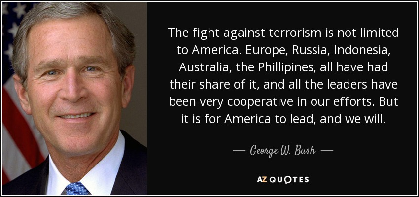 The fight against terrorism is not limited to America. Europe, Russia, Indonesia, Australia, the Phillipines, all have had their share of it, and all the leaders have been very cooperative in our efforts. But it is for America to lead, and we will. - George W. Bush