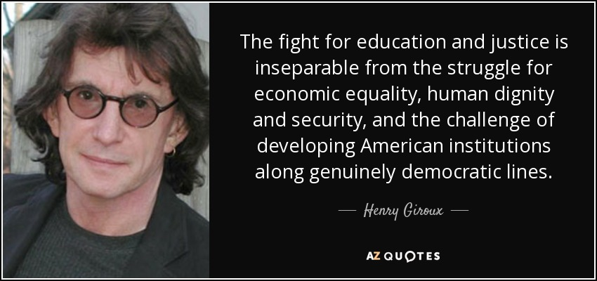 The fight for education and justice is inseparable from the struggle for economic equality, human dignity and security, and the challenge of developing American institutions along genuinely democratic lines. - Henry Giroux