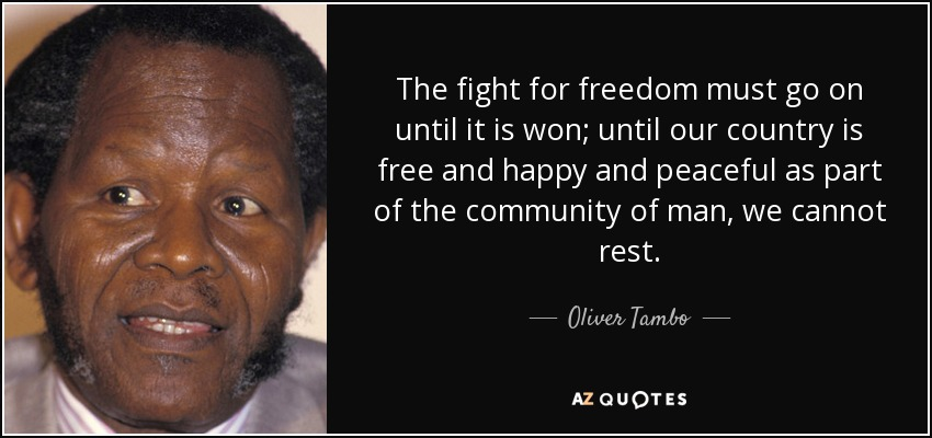 The fight for freedom must go on until it is won; until our country is free and happy and peaceful as part of the community of man, we cannot rest. - Oliver Tambo