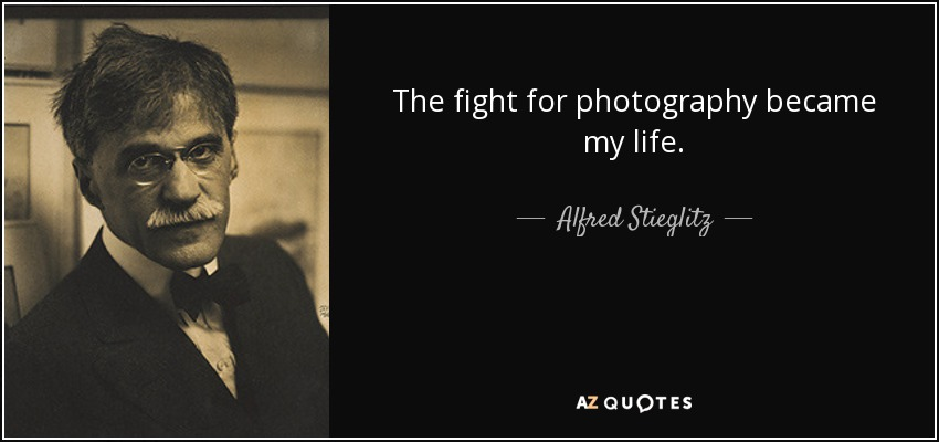 The fight for photography became my life. - Alfred Stieglitz