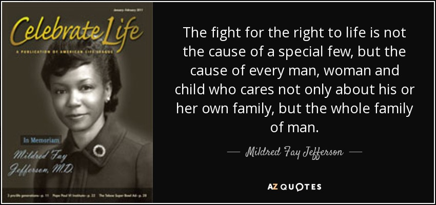The fight for the right to life is not the cause of a special few, but the cause of every man, woman and child who cares not only about his or her own family, but the whole family of man. - Mildred Fay Jefferson