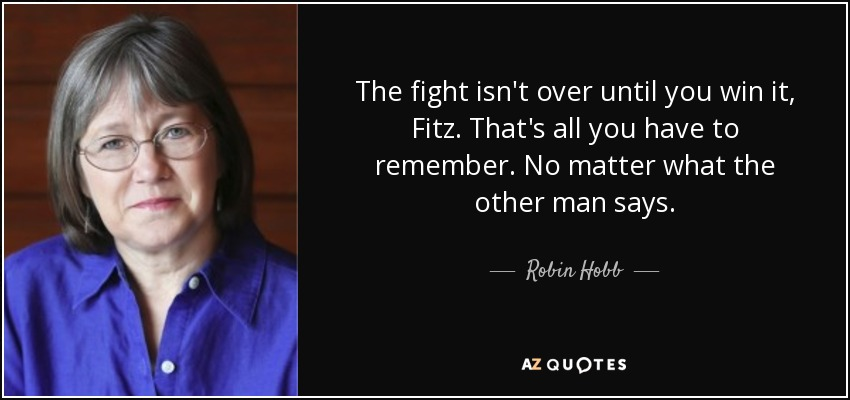 The fight isn't over until you win it, Fitz. That's all you have to remember. No matter what the other man says. - Robin Hobb