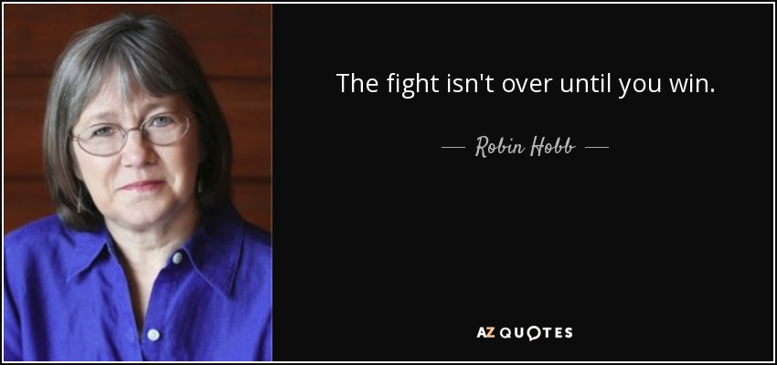 The fight isn't over until you win. - Robin Hobb