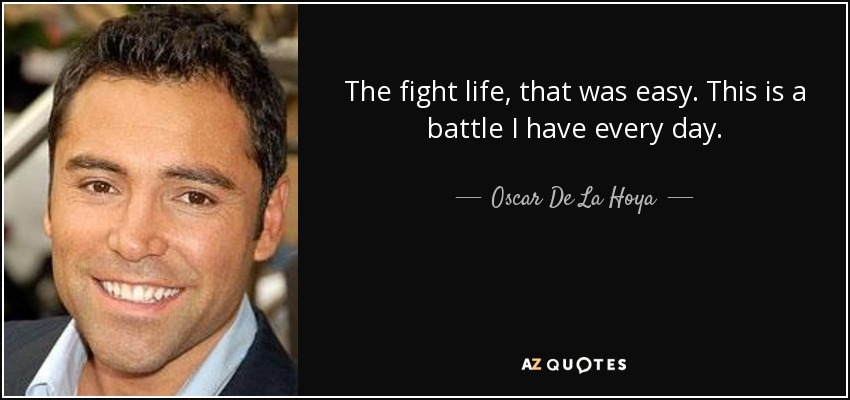 The fight life, that was easy. This is a battle I have every day. - Oscar De La Hoya