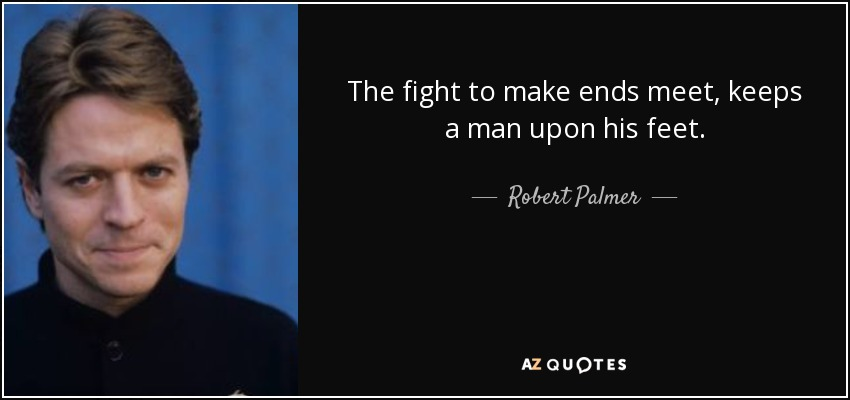 The fight to make ends meet, keeps a man upon his feet. - Robert Palmer
