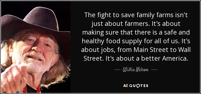 The fight to save family farms isn't just about farmers. It's about making sure that there is a safe and healthy food supply for all of us. It's about jobs, from Main Street to Wall Street. It's about a better America. - Willie Nelson