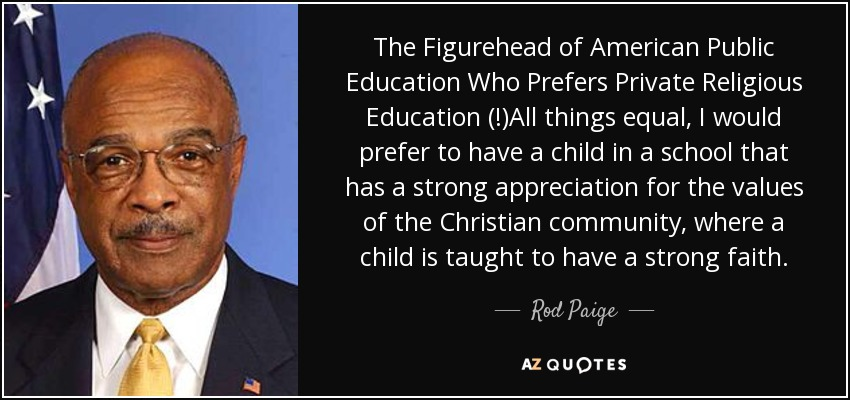 The Figurehead of American Public Education Who Prefers Private Religious Education (!)All things equal, I would prefer to have a child in a school that has a strong appreciation for the values of the Christian community, where a child is taught to have a strong faith. - Rod Paige