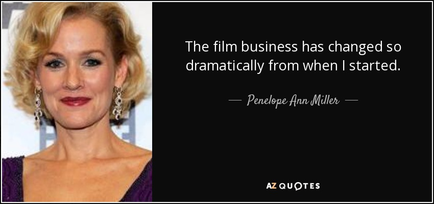 The film business has changed so dramatically from when I started. - Penelope Ann Miller