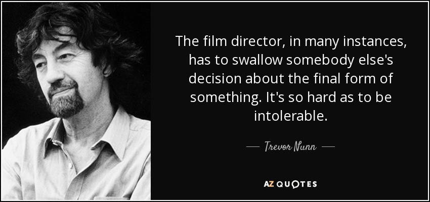 The film director, in many instances, has to swallow somebody else's decision about the final form of something. It's so hard as to be intolerable. - Trevor Nunn