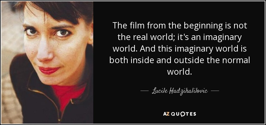 The film from the beginning is not the real world; it's an imaginary world. And this imaginary world is both inside and outside the normal world. - Lucile Hadzihalilovic