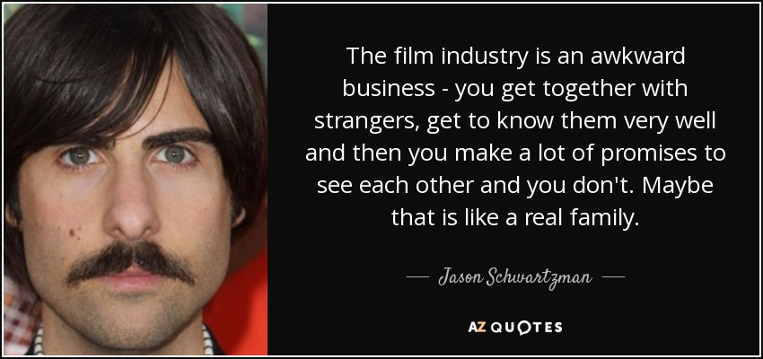 The film industry is an awkward business - you get together with strangers, get to know them very well and then you make a lot of promises to see each other and you don't. Maybe that is like a real family. - Jason Schwartzman