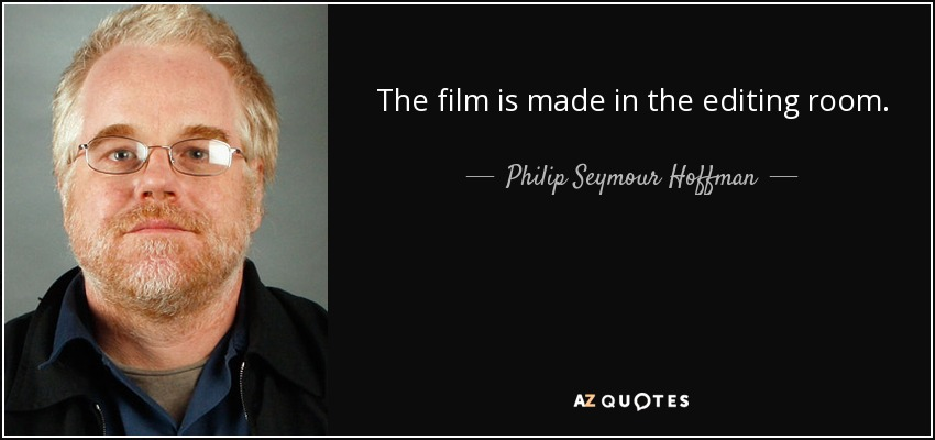 The film is made in the editing room. - Philip Seymour Hoffman