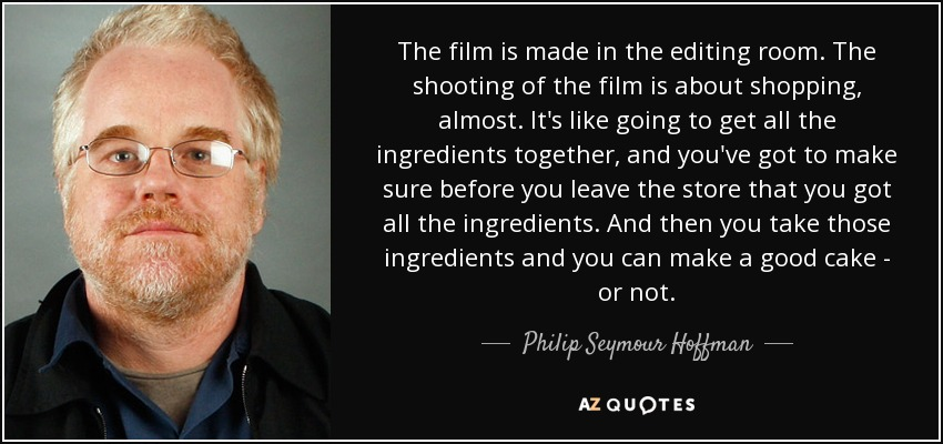 The film is made in the editing room. The shooting of the film is about shopping, almost. It's like going to get all the ingredients together, and you've got to make sure before you leave the store that you got all the ingredients. And then you take those ingredients and you can make a good cake - or not. - Philip Seymour Hoffman
