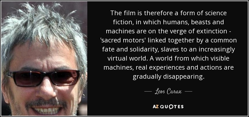 The film is therefore a form of science fiction, in which humans, beasts and machines are on the verge of extinction - 'sacred motors' linked together by a common fate and solidarity, slaves to an increasingly virtual world. A world from which visible machines, real experiences and actions are gradually disappearing. - Leos Carax