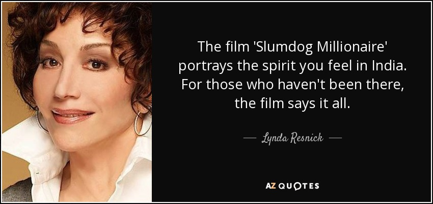 The film 'Slumdog Millionaire' portrays the spirit you feel in India. For those who haven't been there, the film says it all. - Lynda Resnick