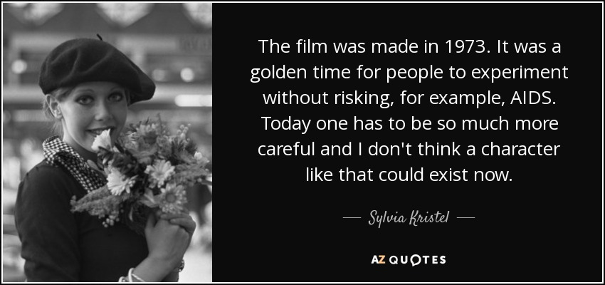 The film was made in 1973. It was a golden time for people to experiment without risking, for example, AIDS. Today one has to be so much more careful and I don't think a character like that could exist now. - Sylvia Kristel