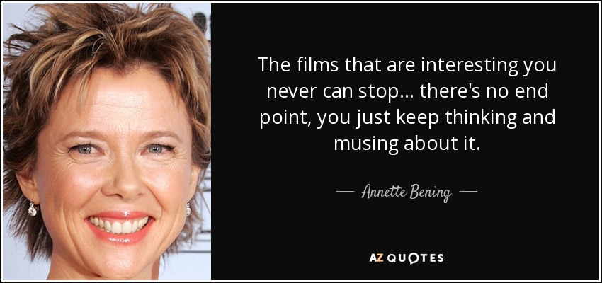 The films that are interesting you never can stop... there's no end point, you just keep thinking and musing about it. - Annette Bening