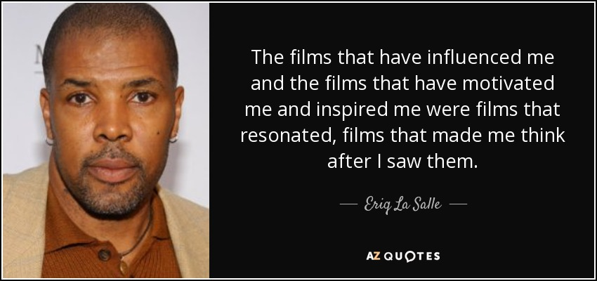 The films that have influenced me and the films that have motivated me and inspired me were films that resonated, films that made me think after I saw them. - Eriq La Salle