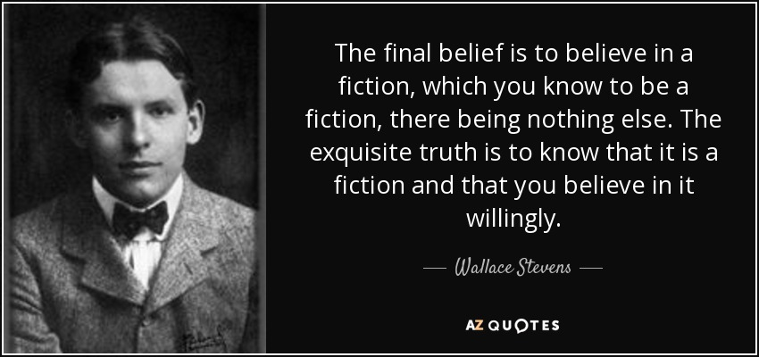 The final belief is to believe in a fiction, which you know to be a fiction, there being nothing else. The exquisite truth is to know that it is a fiction and that you believe in it willingly. - Wallace Stevens