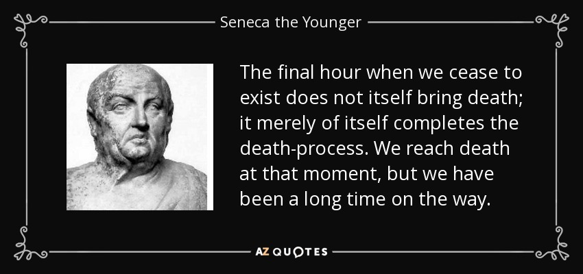 The final hour when we cease to exist does not itself bring death; it merely of itself completes the death-process. We reach death at that moment, but we have been a long time on the way. - Seneca the Younger