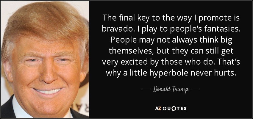 The final key to the way I promote is bravado. I play to people's fantasies. People may not always think big themselves, but they can still get very excited by those who do. That's why a little hyperbole never hurts. - Donald Trump