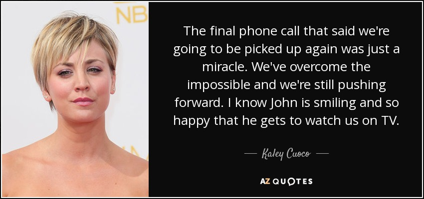 The final phone call that said we're going to be picked up again was just a miracle. We've overcome the impossible and we're still pushing forward. I know John is smiling and so happy that he gets to watch us on TV. - Kaley Cuoco