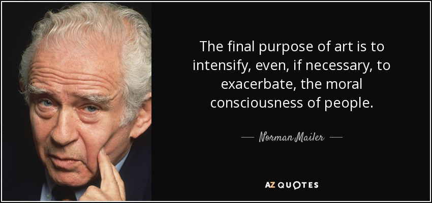 The final purpose of art is to intensify, even, if necessary, to exacerbate, the moral consciousness of people. - Norman Mailer