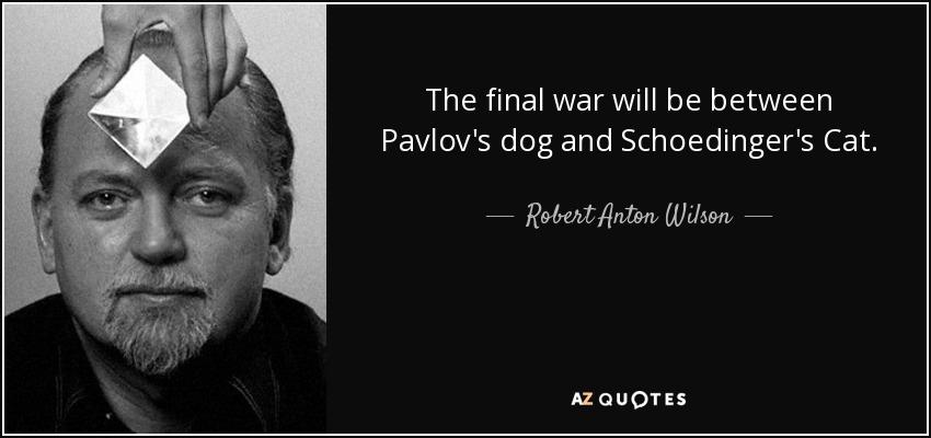 The final war will be between Pavlov's dog and Schoedinger's Cat. - Robert Anton Wilson
