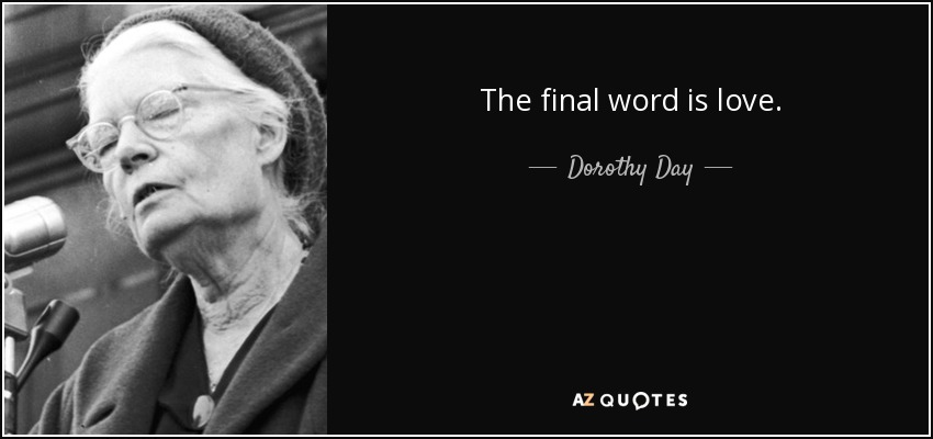 The final word is love. - Dorothy Day