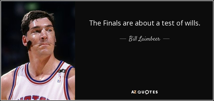 The Finals are about a test of wills. - Bill Laimbeer