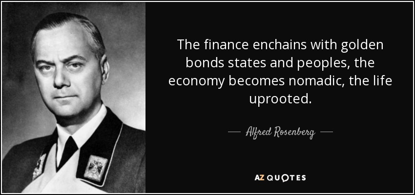 The finance enchains with golden bonds states and peoples, the economy becomes nomadic, the life uprooted. - Alfred Rosenberg