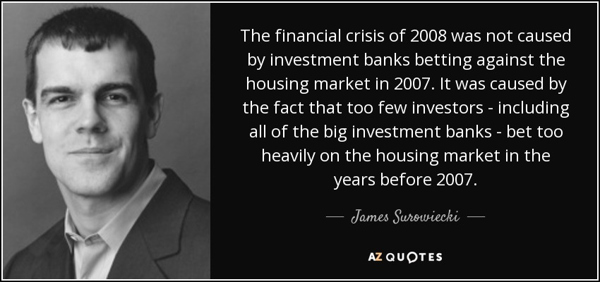 The financial crisis of 2008 was not caused by investment banks betting against the housing market in 2007. It was caused by the fact that too few investors - including all of the big investment banks - bet too heavily on the housing market in the years before 2007. - James Surowiecki
